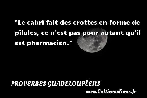 Proverbes guadeloupéens - Le cabri fait des crottes en forme de pilules, ce n est pas pour autant qu il est pharmacien. Un Proverbe guadeloupéen PROVERBES GUADELOUPÉENS