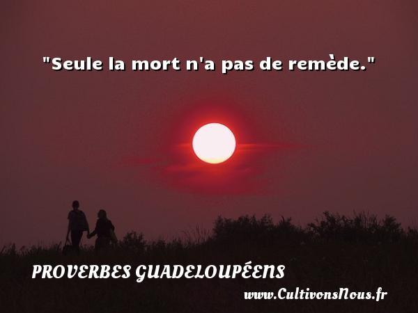 Proverbes guadeloupéens - Seule la mort n a pas de remède. Un Proverbe guadeloupéen PROVERBES GUADELOUPÉENS