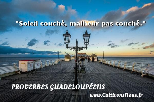 Proverbes guadeloupéens - Soleil couché, malheur pas couché. Un Proverbe guadeloupéen PROVERBES GUADELOUPÉENS