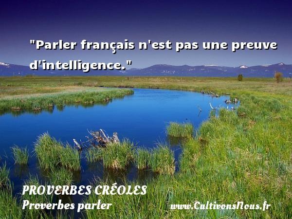 Parler français n est pas une preuve d intelligence. Un Proverbe créole PROVERBES CRÉOLES - Proverbes créoles - Proverbes parler