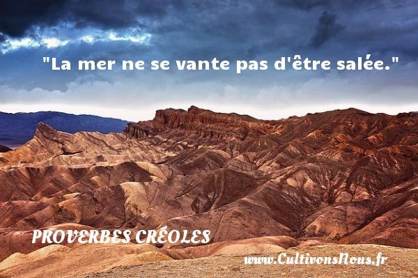 La mer ne se vante pas d être salée. Un Proverbe créole PROVERBES CRÉOLES - Proverbes créoles