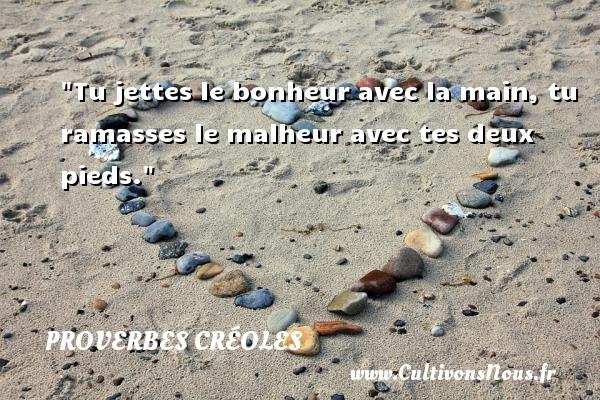 Proverbes créoles - Proverbe bonheur - Tu jettes le bonheur avec la main, tu ramasses le malheur avec tes deux pieds. Un Proverbe créole PROVERBES CRÉOLES