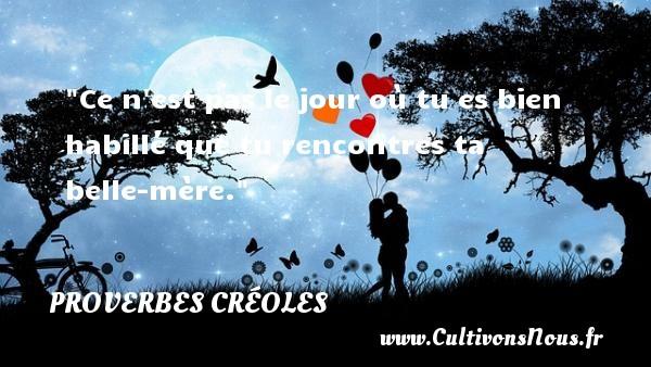 Proverbes créoles - Proverbe rencontre - Ce n est pas le jour où tu es bien habillé que tu rencontres ta belle-mère. Un Proverbe créole PROVERBES CRÉOLES